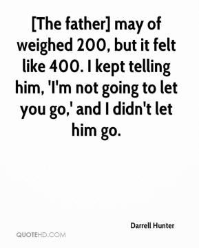 Darrell Hunter - [The father] may of weighed 200, but it felt like 400. I kept telling him, 'I'm not going to let you go,' and I didn't let him go.