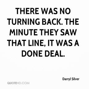 Darryl Silver - There was no turning back. The minute they saw that line, it was a done deal.
