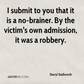 Darryl Stallworth - I submit to you that it is a no-brainer. By the victim's own admission, it was a robbery.