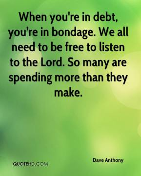 Dave Anthony - When you're in debt, you're in bondage. We all need to be free to listen to the Lord. So many are spending more than they make.