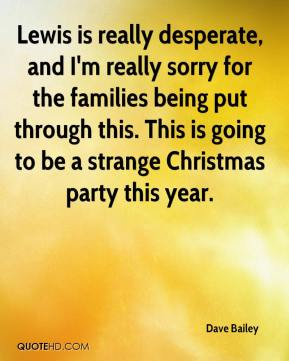 Dave Bailey - Lewis is really desperate, and I'm really sorry for the families being put through this. This is going to be a strange Christmas party this year.