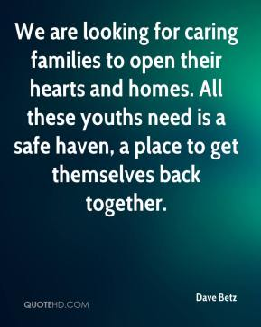 Dave Betz - We are looking for caring families to open their hearts and homes. All these youths need is a safe haven, a place to get themselves back together.