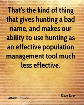 Dave Ealey - That's the kind of thing that gives hunting a bad name, and makes our ability to use hunting as an effective population management tool much less effective.