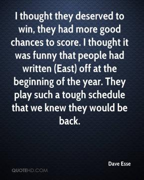 Dave Esse - I thought they deserved to win, they had more good chances to score. I thought it was funny that people had written (East) off at the beginning of the year. They play such a tough schedule that we knew they would be back.