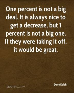 One percent is not a big deal. It is always nice to get a decrease, but 1 percent is not a big one. If they were taking it off, it would be great.