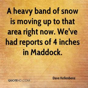 A heavy band of snow is moving up to that area right now. We've had reports of 4 inches in Maddock.