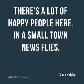 Dave Knight - There's a lot of happy people here. In a small town news flies.