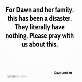 Dave Lambert - For Dawn and her family, this has been a disaster. They literally have nothing. Please pray with us about this.