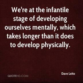 Dave Leito - We're at the infantile stage of developing ourselves mentally, which takes longer than it does to develop physically.