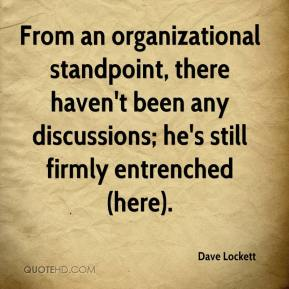 Dave Lockett - From an organizational standpoint, there haven't been any discussions; he's still firmly entrenched (here).