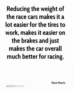 Dave Marcis - Reducing the weight of the race cars makes it a lot easier for the tires to work, makes it easier on the brakes and just makes the car overall much better for racing.