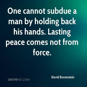 David Borenstein - One cannot subdue a man by holding back his hands. Lasting peace comes not from force.
