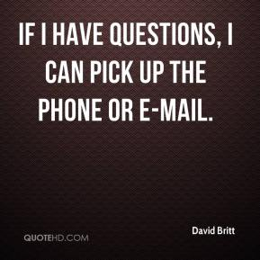 David Britt - If I have questions, I can pick up the phone or e-mail.