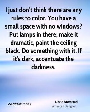 David Bromstad - I just don't think there are any rules to color. You have a small space with no windows? Put lamps in there, make it dramatic, paint the ceiling black. Do something with it. If it's dark, accentuate the darkness.