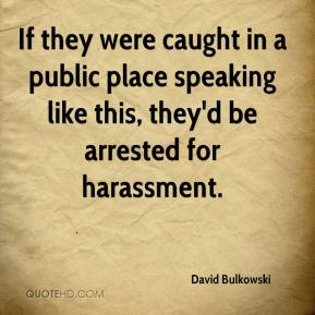 David Bulkowski - If they were caught in a public place speaking like this, they'd be arrested for harassment.