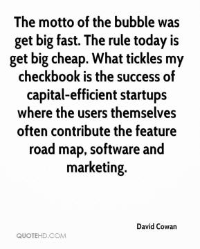 David Cowan - The motto of the bubble was get big fast. The rule today is get big cheap. What tickles my checkbook is the success of capital-efficient startups where the users themselves often contribute the feature road map, software and marketing.