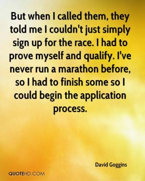 David Goggins - But when I called them, they told me I couldn't just simply sign up for the race. I had to prove myself and qualify. I've never run a marathon before, so I had to finish some so I could begin the application process.