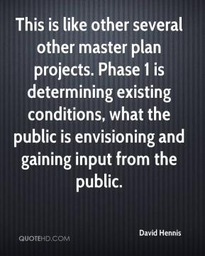 David Hennis - This is like other several other master plan projects. Phase 1 is determining existing conditions, what the public is envisioning and gaining input from the public.