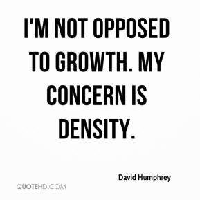 David Humphrey - I'm not opposed to growth. My concern is density.