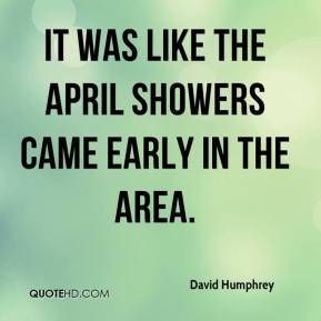 David Humphrey - It was like the April showers came early in the area.
