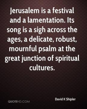 David K Shipler - Jerusalem is a festival and a lamentation. Its song is a sigh across the ages, a delicate, robust, mournful psalm at the great junction of spiritual cultures.