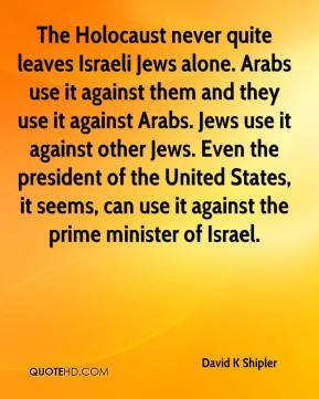 David K Shipler - The Holocaust never quite leaves Israeli Jews alone. Arabs use it against them and they use it against Arabs. Jews use it against other Jews. Even the president of the United States, it seems, can use it against the prime minister of Israel.
