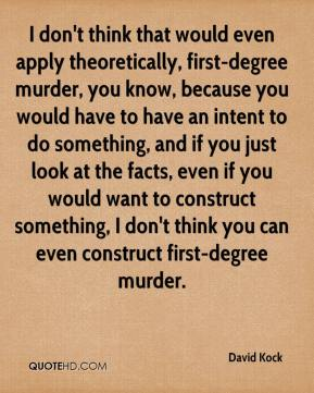 I don't think that would even apply theoretically, first-degree murder, you know, because you would have to have an intent to do something, and if you just look at the facts, even if you would want to construct something, I don't think you can even construct first-degree murder.