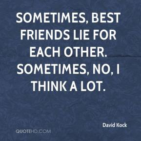 David Kock - Sometimes, best friends lie for each other. Sometimes, no, I think a lot.