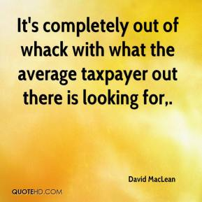 David MacLean - It's completely out of whack with what the average taxpayer out there is looking for.