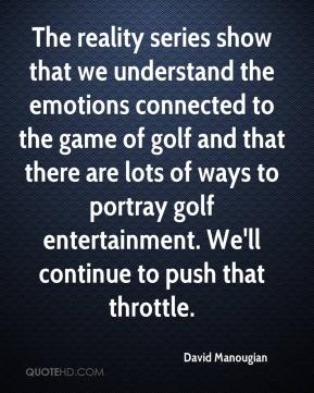 David Manougian - The reality series show that we understand the emotions connected to the game of golf and that there are lots of ways to portray golf entertainment. We'll continue to push that throttle.