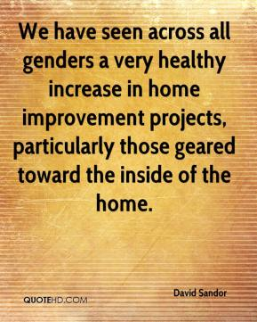 David Sandor - We have seen across all genders a very healthy increase in home improvement projects, particularly those geared toward the inside of the home.