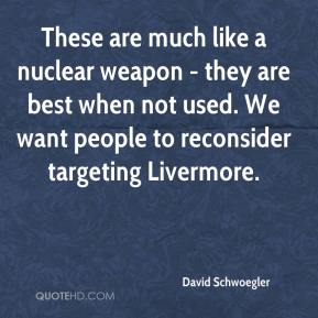 David Schwoegler - These are much like a nuclear weapon - they are best when not used. We want people to reconsider targeting Livermore.