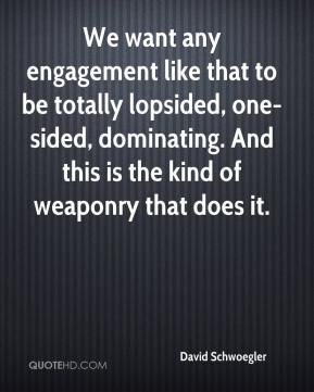 David Schwoegler - We want any engagement like that to be totally lopsided, one-sided, dominating. And this is the kind of weaponry that does it.