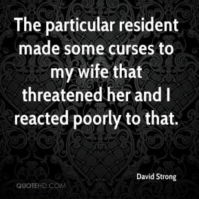 David Strong - The particular resident made some curses to my wife that threatened her and I reacted poorly to that.