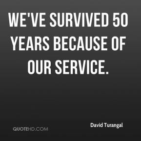 David Turangal - We've survived 50 years because of our service.