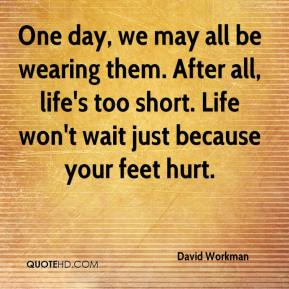 David Workman - One day, we may all be wearing them. After all, life's too short. Life won't wait just because your feet hurt.