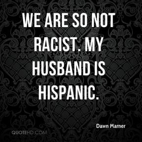 We are so not racist. My husband is Hispanic.