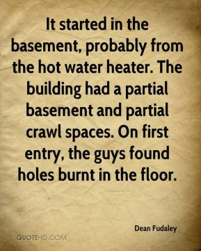 Dean Fudaley - It started in the basement, probably from the hot water heater. The building had a partial basement and partial crawl spaces. On first entry, the guys found holes burnt in the floor.