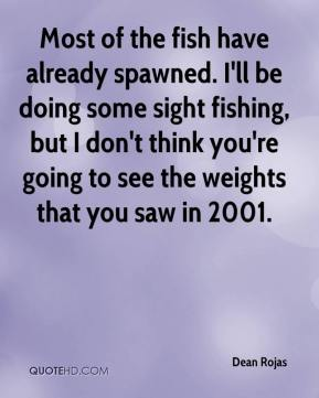 Dean Rojas - Most of the fish have already spawned. I'll be doing some sight fishing, but I don't think you're going to see the weights that you saw in 2001.