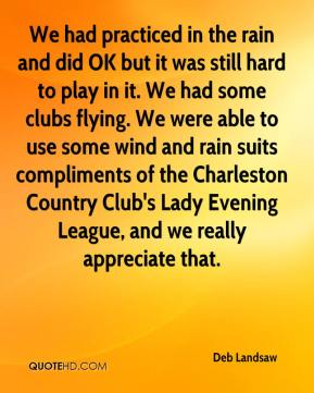 Deb Landsaw - We had practiced in the rain and did OK but it was still hard to play in it. We had some clubs flying. We were able to use some wind and rain suits compliments of the Charleston Country Club's Lady Evening League, and we really appreciate that.