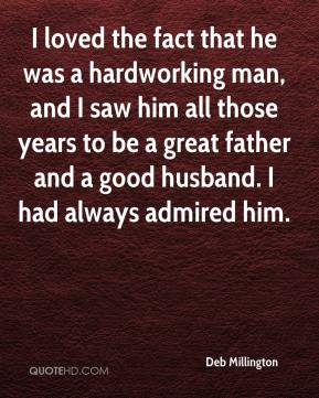 I loved the fact that he was a hardworking man, and I saw him all those years to be a great father and a good husband. I had always admired him.