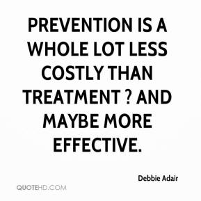 Debbie Adair - Prevention is a whole lot less costly than treatment ? and maybe more effective.