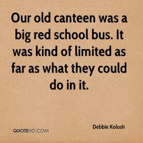 Debbie Kolosh - Our old canteen was a big red school bus. It was kind of limited as far as what they could do in it.