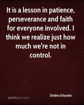 Debbie Orlandini - It is a lesson in patience, perseverance and faith for everyone involved. I think we realize just how much we're not in control.