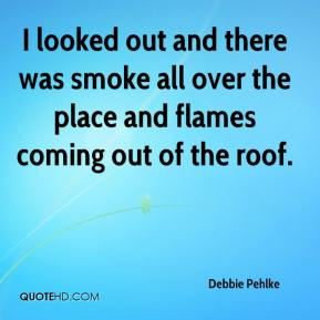 Debbie Pehlke - I looked out and there was smoke all over the place and flames coming out of the roof.