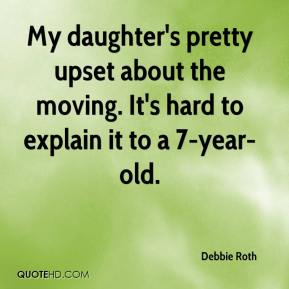 Debbie Roth - My daughter's pretty upset about the moving. It's hard to explain it to a 7-year-old.