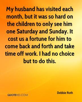 Debbie Roth - My husband has visited each month, but it was so hard on the children to only see him one Saturday and Sunday. It cost us a fortune for him to come back and forth and take time off work. I had no choice but to do this.