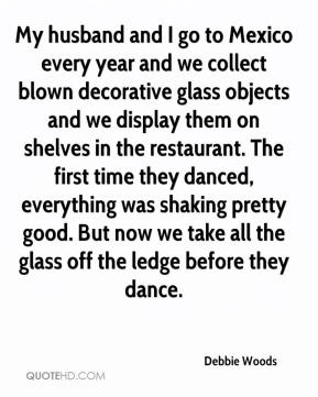 Debbie Woods - My husband and I go to Mexico every year and we collect blown decorative glass objects and we display them on shelves in the restaurant. The first time they danced, everything was shaking pretty good. But now we take all the glass off the ledge before they dance.