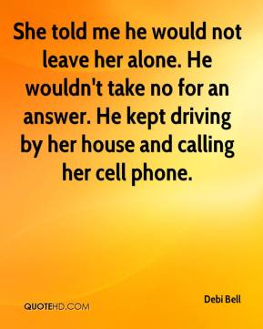 Debi Bell - She told me he would not leave her alone. He wouldn't take no for an answer. He kept driving by her house and calling her cell phone.