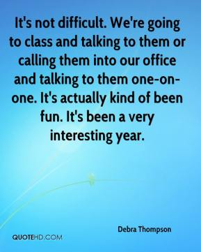 Debra Thompson - It's not difficult. We're going to class and talking to them or calling them into our office and talking to them one-on-one. It's actually kind of been fun. It's been a very interesting year.
